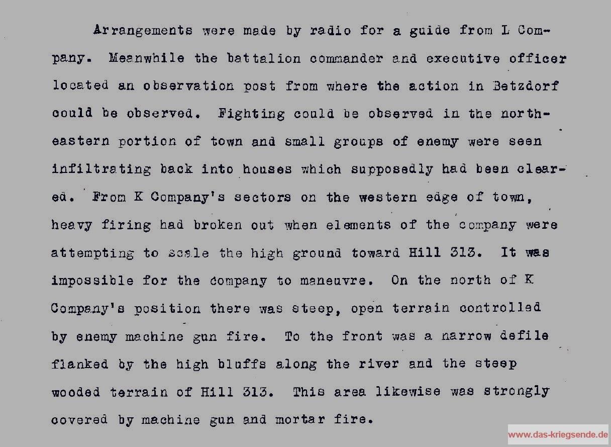"""<p align=""""justify"""">Auszug aus einem amerikanischen Gefechtsbericht mit detaillierten Angaben zum Kampf um Betzdorf. Mit """"Hill 313"""" wurde der Molzberg bezeichnet; die """"313"""" gibt hierbei keine Höhenangabe oder ähnliches wieder, sondern handelt es sich dabei um eine in der 8. US Infanteriedivision intern verwendete Nummerierung der vorgegebenen Ziele. Den Angaben zufolge konnten die Kommandeure die Gefechte im nordöstlichen Bereich von Betzdorf beobachten und sahen, als deutsche Soldaten erneut in Häuser eindrangen, die man zuvor bereinigt schon vom Feind hatte.</p><p align=""""justify"""">Die im Bereich Gregor-Wold liegende Kilo-Kompanie verwickelte sich in heftige Gefechte, nachdem Teile der Kompanie damit begonnen hatten, ihren Angriff in Richtung Molzbergspitze auszuweiten. Nördlich von der Kompanie wurde das Gelände durch deutsches MG-Feuer gesperrt. Die Kompanie wurde letztendlich festgenagelt und rannte sich in diesem Angriff fest.</p>"""